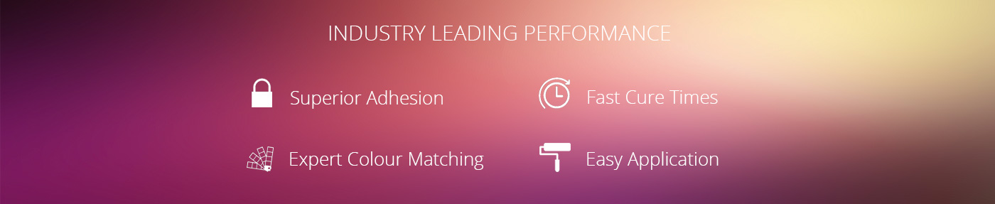 Industry Leading Performance - Superior Adhesion, Fast Cure Times, Expert Colour Matching, Easy Application